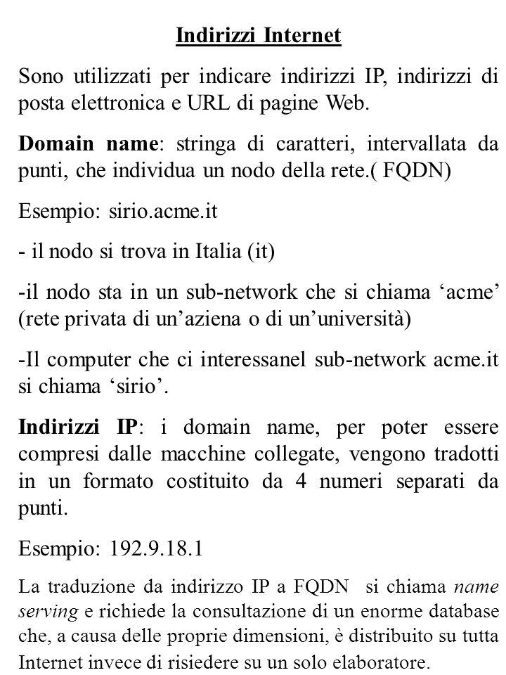 Indirizzi Internet Sono utilizzati per indicare indirizzi IP, indirizzi di posta elettronica e URL di pagine Web. Domain name: stringa di caratteri, i