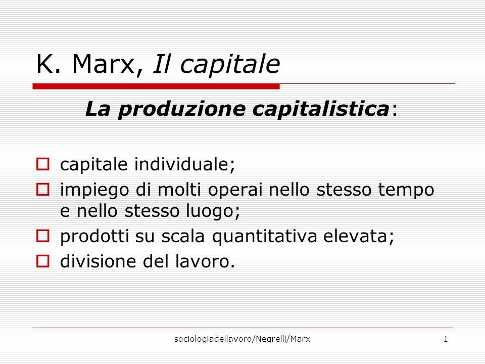sociologiadellavoro/Negrelli/Marx1 K. Marx, Il capitale La produzione capitalistica: capitale individuale; impiego di molti operai nello stesso tempo