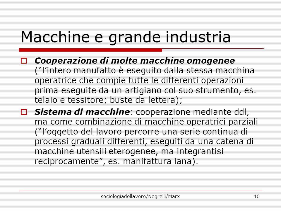 sociologiadellavoro/Negrelli/Marx10 Macchine e grande industria Cooperazione di molte macchine omogenee (lintero manufatto è eseguito dalla stessa macchina operatrice che compie tutte le differenti operazioni prima eseguite da un artigiano col suo strumento, es.