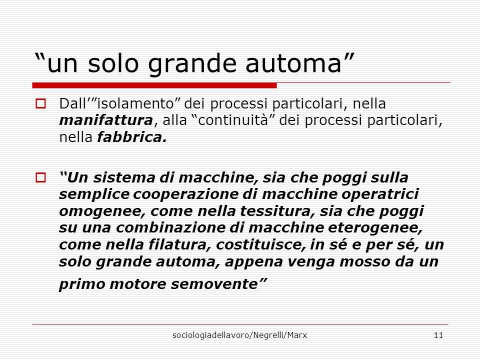 sociologiadellavoro/Negrelli/Marx11 un solo grande automa Dallisolamento dei processi particolari, nella manifattura, alla continuità dei processi particolari, nella fabbrica.