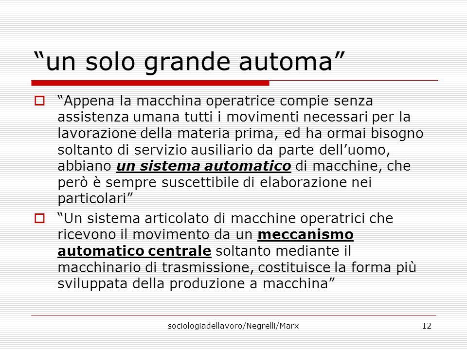 sociologiadellavoro/Negrelli/Marx12 un solo grande automa Appena la macchina operatrice compie senza assistenza umana tutti i movimenti necessari per