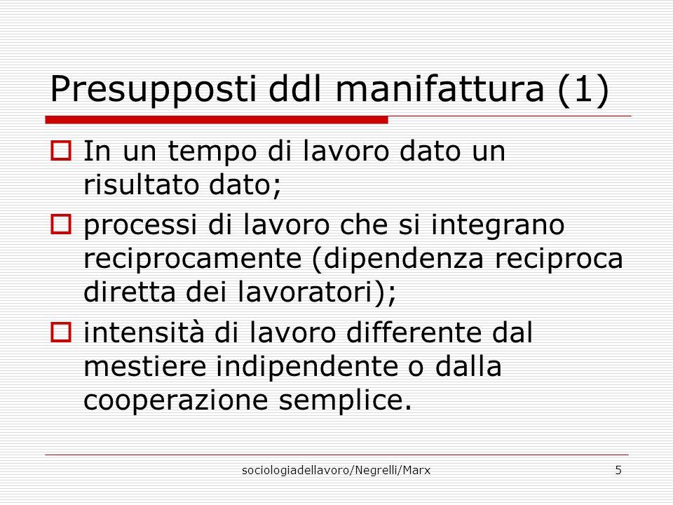 sociologiadellavoro/Negrelli/Marx5 Presupposti ddl manifattura (1) In un tempo di lavoro dato un risultato dato; processi di lavoro che si integrano r