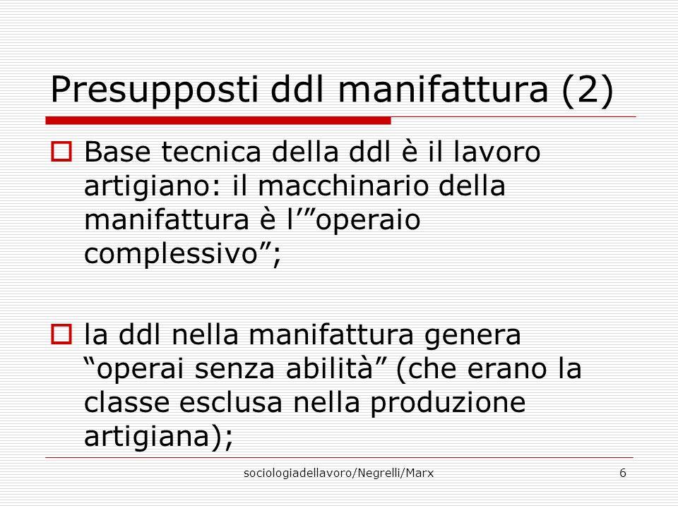 sociologiadellavoro/Negrelli/Marx6 Presupposti ddl manifattura (2) Base tecnica della ddl è il lavoro artigiano: il macchinario della manifattura è lo