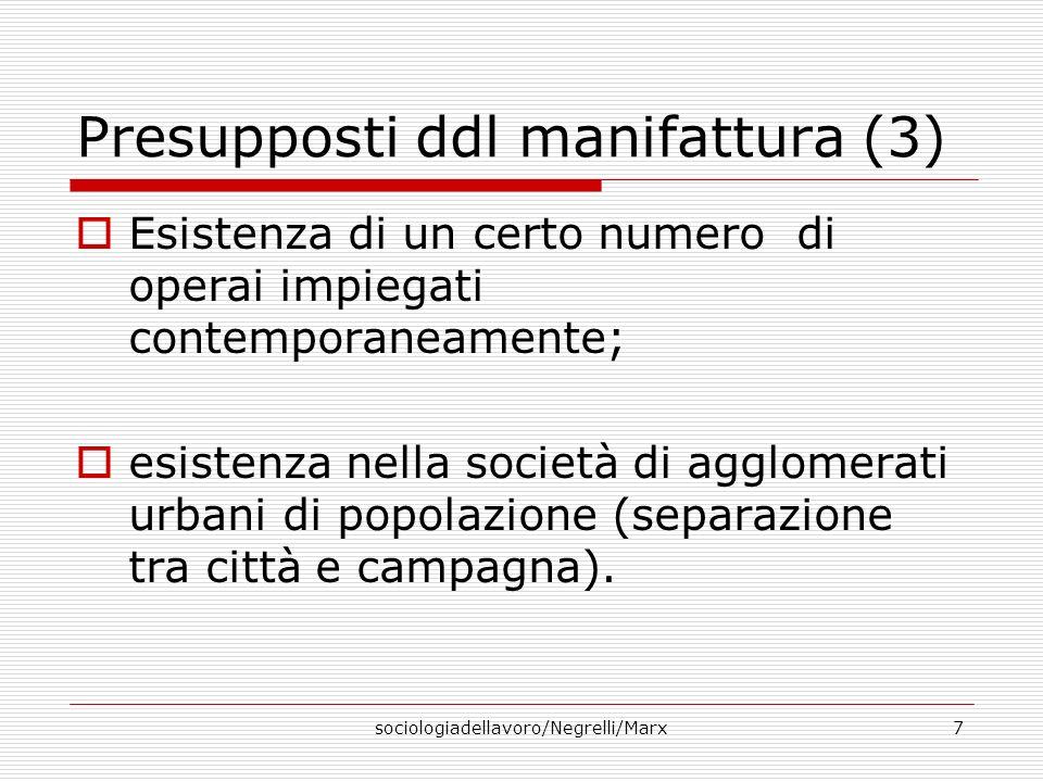 sociologiadellavoro/Negrelli/Marx7 Presupposti ddl manifattura (3) Esistenza di un certo numero di operai impiegati contemporaneamente; esistenza nell