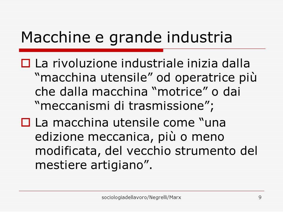 sociologiadellavoro/Negrelli/Marx9 Macchine e grande industria La rivoluzione industriale inizia dalla macchina utensile od operatrice più che dalla m