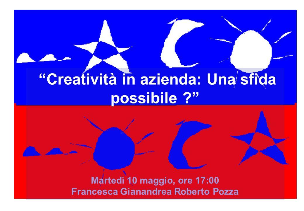 Creatività in azienda: Una sfida possibile ? Martedì 10 maggio, ore 17:00 Francesca Gianandrea Roberto Pozza