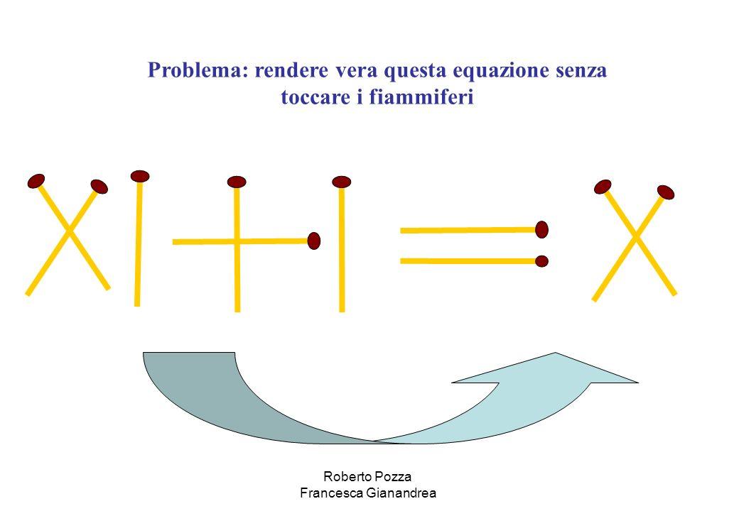 Problema: rendere vera questa equazione senza toccare i fiammiferi Roberto Pozza Francesca Gianandrea