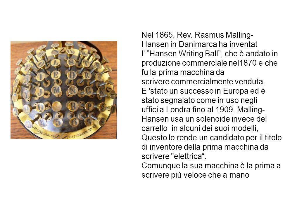 Nel 1865, Rev. Rasmus Malling- Hansen in Danimarca ha inventat l Hansen Writing Ball, che è andato in produzione commerciale nel1870 e che fu la prima