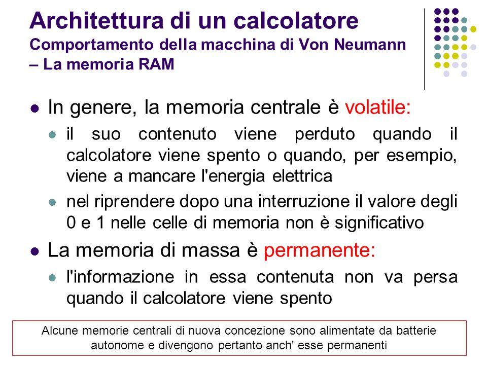 In genere, la memoria centrale è volatile: il suo contenuto viene perduto quando il calcolatore viene spento o quando, per esempio, viene a mancare l'