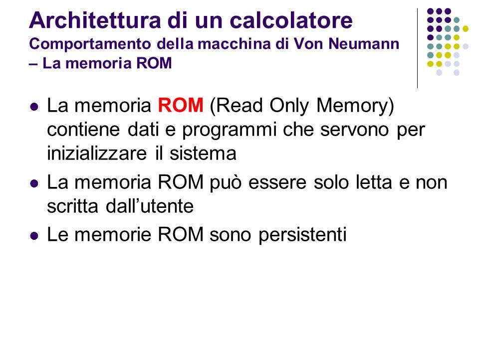 Architettura di un calcolatore Comportamento della macchina di Von Neumann – La memoria ROM La memoria ROM (Read Only Memory) contiene dati e programm