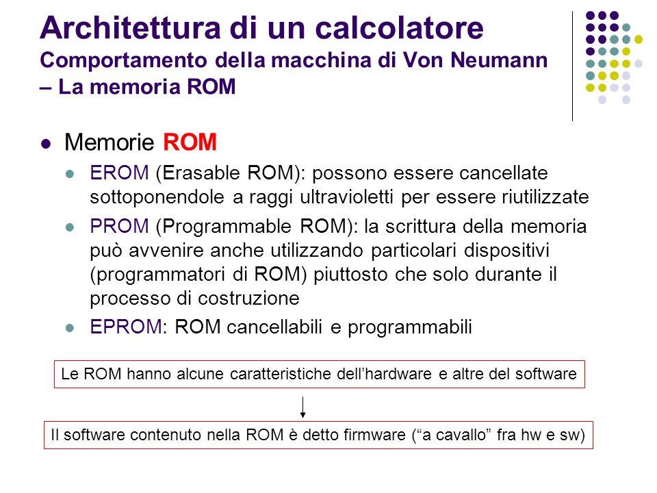 Architettura di un calcolatore Comportamento della macchina di Von Neumann – La memoria ROM Memorie ROM EROM (Erasable ROM): possono essere cancellate