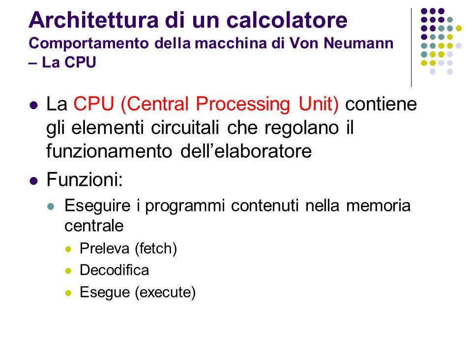 Architettura di un calcolatore Comportamento della macchina di Von Neumann – La CPU La CPU (Central Processing Unit) contiene gli elementi circuitali
