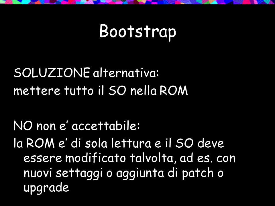 Bootstrap SOLUZIONE alternativa: mettere tutto il SO nella ROM NO non e accettabile: la ROM e di sola lettura e il SO deve essere modificato talvolta, ad es.
