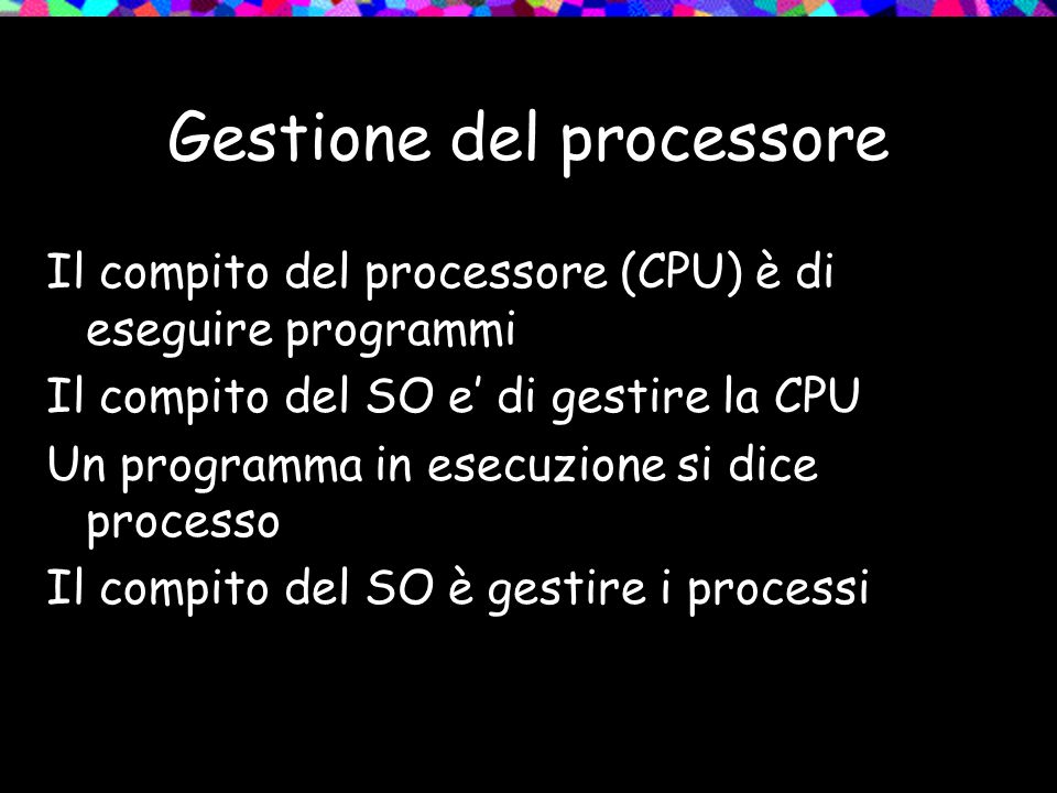 Gestione del processore Il compito del processore (CPU) è di eseguire programmi Il compito del SO e di gestire la CPU Un programma in esecuzione si dice processo Il compito del SO è gestire i processi