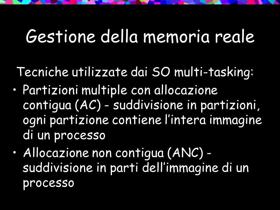Gestione della memoria reale Tecniche utilizzate dai SO multi-tasking: Partizioni multiple con allocazione contigua (AC) - suddivisione in partizioni, ogni partizione contiene lintera immagine di un processo Allocazione non contigua (ANC) - suddivisione in parti dellimmagine di un processo