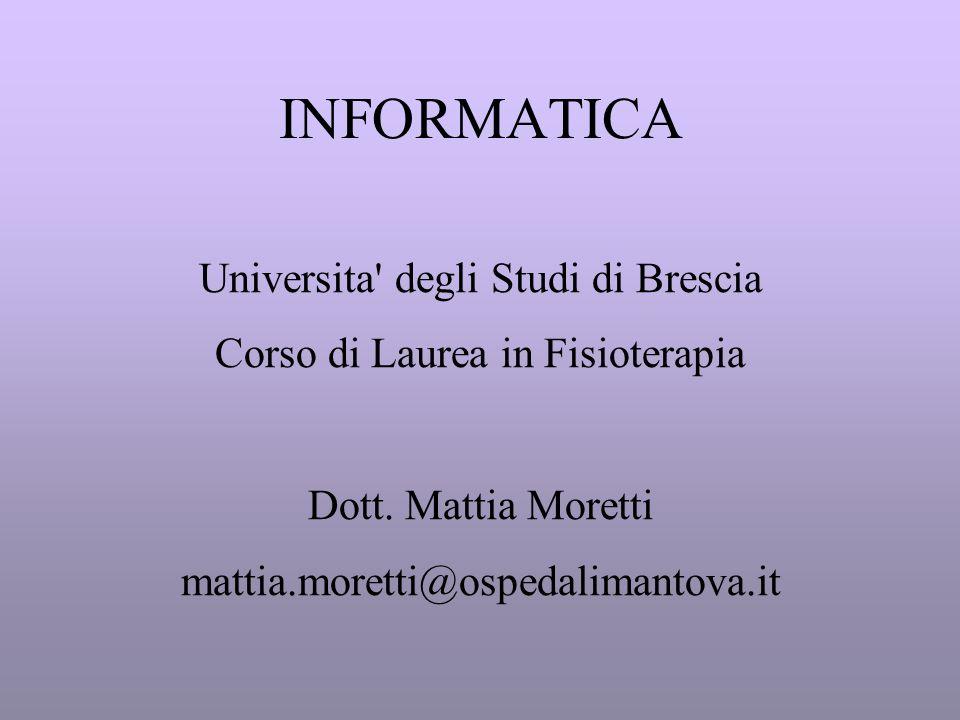 INFORMATICA Universita' degli Studi di Brescia Corso di Laurea in Fisioterapia Dott. Mattia Moretti mattia.moretti@ospedalimantova.it