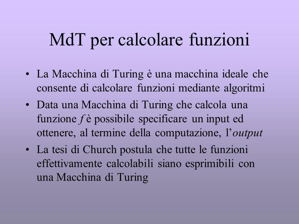 MdT per calcolare funzioni La Macchina di Turing è una macchina ideale che consente di calcolare funzioni mediante algoritmi Data una Macchina di Turi