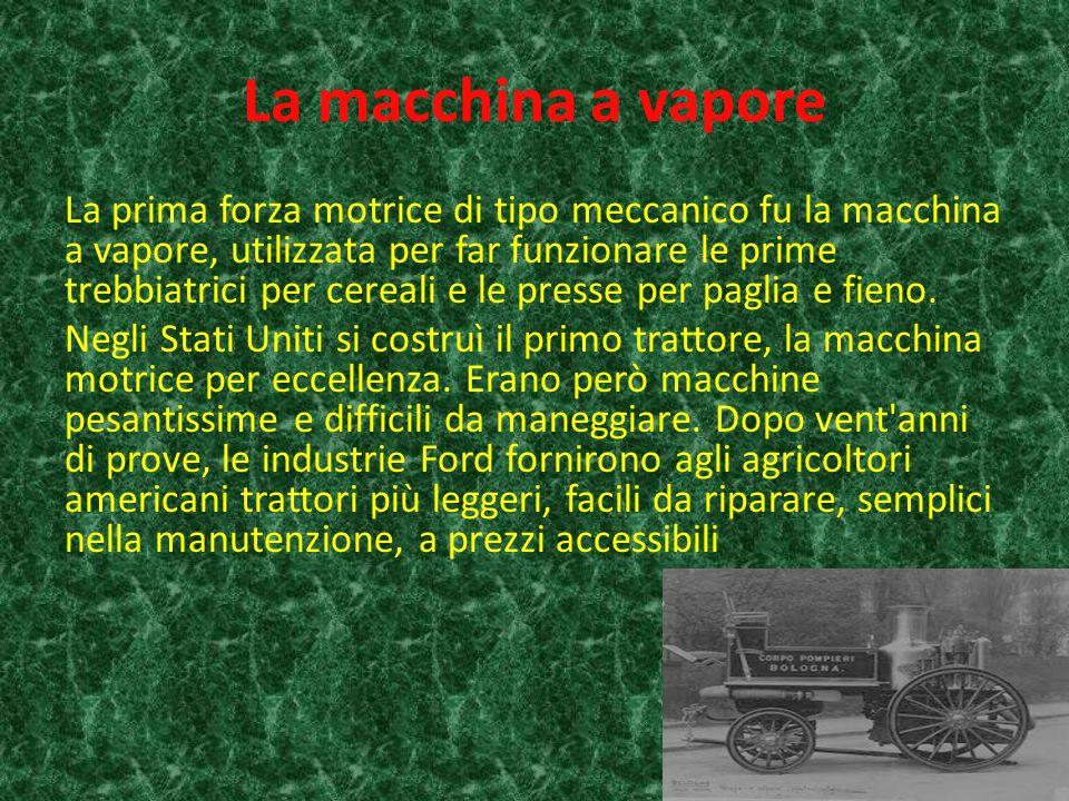 La macchina a vapore La prima forza motrice di tipo meccanico fu la macchina a vapore, utilizzata per far funzionare le prime trebbiatrici per cereali e le presse per paglia e fieno.