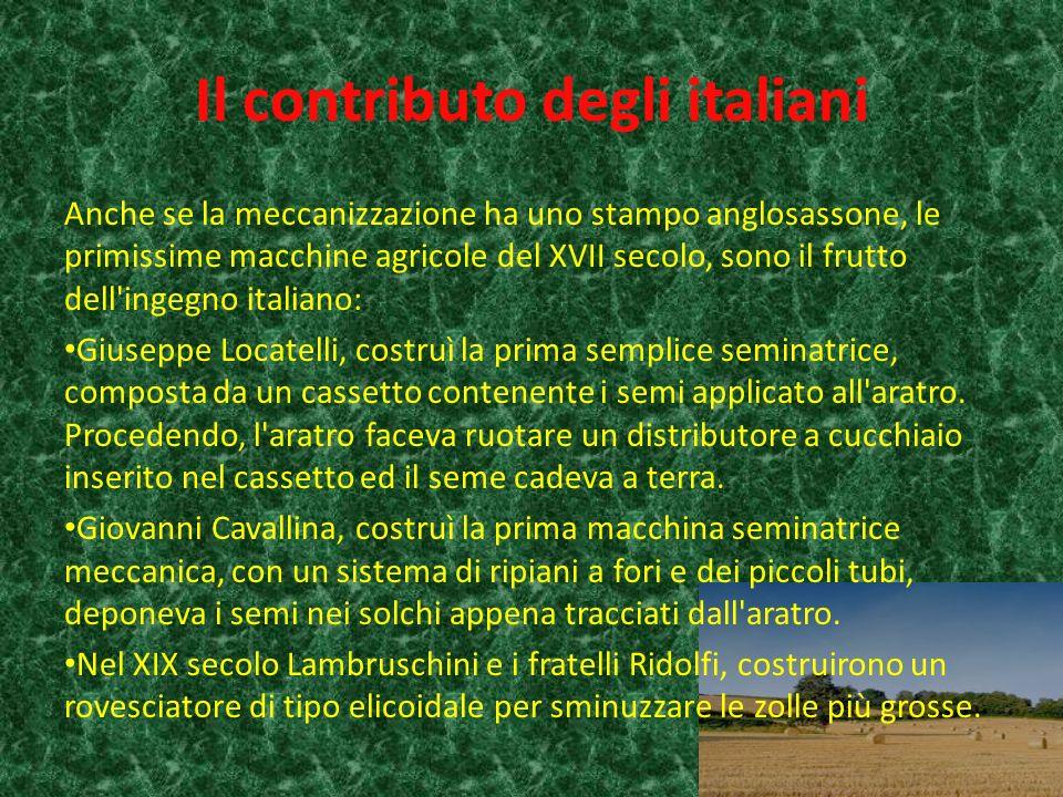Il contributo degli italiani Anche se la meccanizzazione ha uno stampo anglosassone, le primissime macchine agricole del XVII secolo, sono il frutto dell ingegno italiano: Giuseppe Locatelli, costruì la prima semplice seminatrice, composta da un cassetto contenente i semi applicato all aratro.