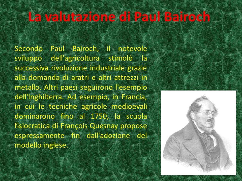 La valutazione di Paul Bairoch Secondo Paul Bairoch, il notevole sviluppo dell agricoltura stimolò la successiva rivoluzione industriale grazie alla domanda di aratri e altri attrezzi in metallo.