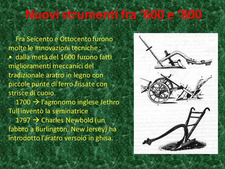 Fra Seicento e Ottocento furono molte le innovazioni tecniche : dalla metà del 1600 furono fatti miglioramenti meccanici del tradizionale aratro in legno con piccole punte di ferro fissate con strisce di cuoio.