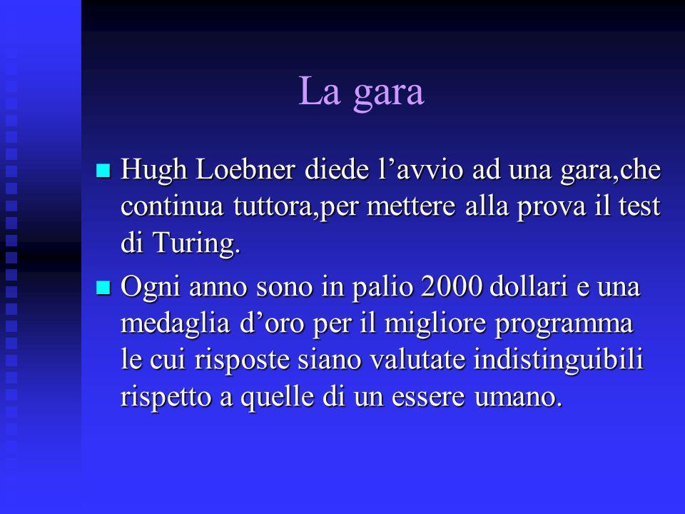 La gara Hugh Loebner diede lavvio ad una gara,che continua tuttora,per mettere alla prova il test di Turing. Hugh Loebner diede lavvio ad una gara,che