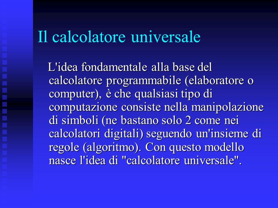 Il calcolatore universale L'idea fondamentale alla base del calcolatore programmabile (elaboratore o computer), è che qualsiasi tipo di computazione c