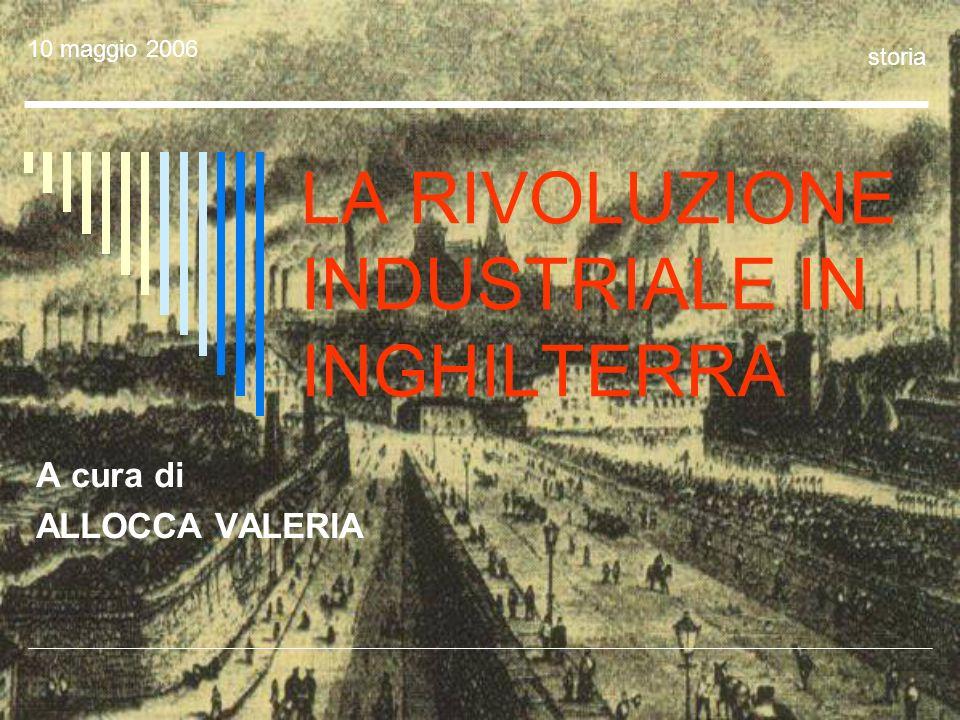 LA RIVOLUZIONE INDUSTRIALE IN INGHILTERRA A cura di ALLOCCA VALERIA 10 maggio 2006 storia
