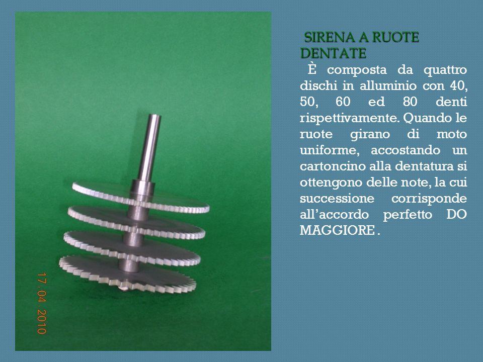 SIRENA A RUOTE DENTATE SIRENA A RUOTE DENTATE È composta da quattro dischi in alluminio con 40, 50, 60 ed 80 denti rispettivamente.