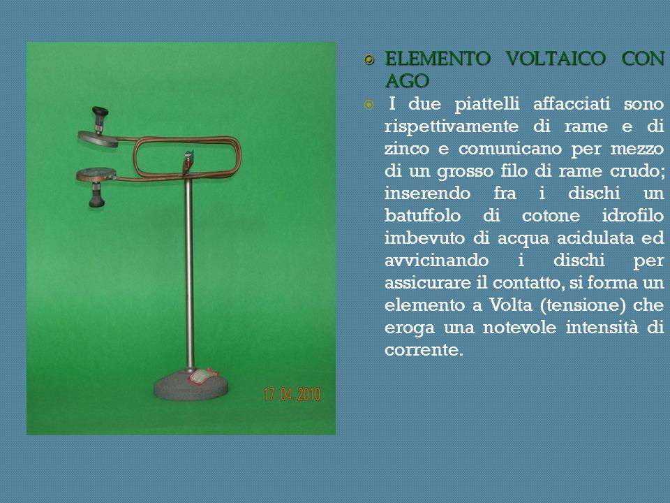 ELEMENTO VOLTAICO CON AGO ELEMENTO VOLTAICO CON AGO I due piattelli affacciati sono rispettivamente di rame e di zinco e comunicano per mezzo di un grosso filo di rame crudo; inserendo fra i dischi un batuffolo di cotone idrofilo imbevuto di acqua acidulata ed avvicinando i dischi per assicurare il contatto, si forma un elemento a Volta (tensione) che eroga una notevole intensità di corrente.