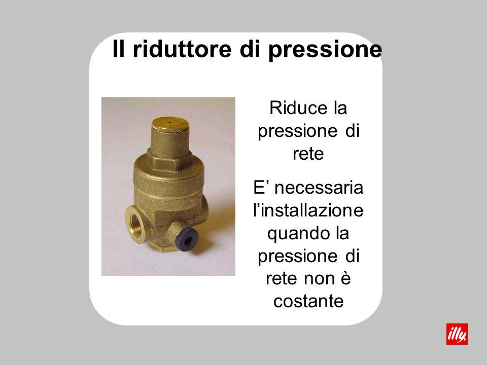Il riduttore di pressione Riduce la pressione di rete E necessaria linstallazione quando la pressione di rete non è costante