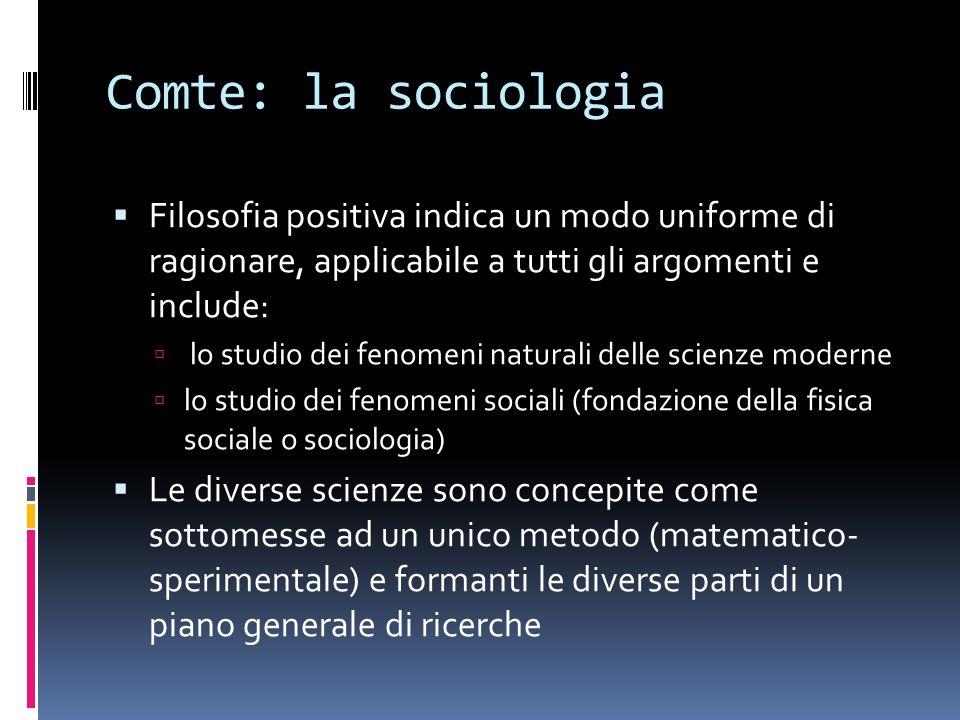 Comte: la sociologia Filosofia positiva indica un modo uniforme di ragionare, applicabile a tutti gli argomenti e include: lo studio dei fenomeni natu