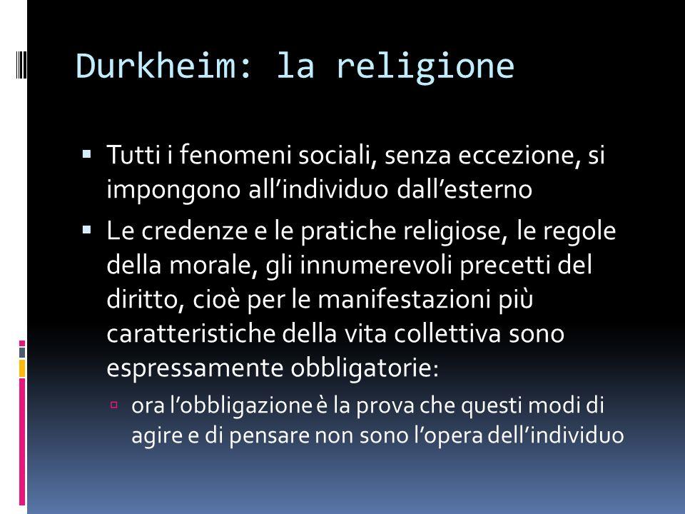 Durkheim: la religione Tutti i fenomeni sociali, senza eccezione, si impongono allindividuo dallesterno Le credenze e le pratiche religiose, le regole