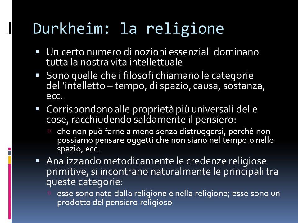 Durkheim: la religione Un certo numero di nozioni essenziali dominano tutta la nostra vita intellettuale Sono quelle che i filosofi chiamano le catego