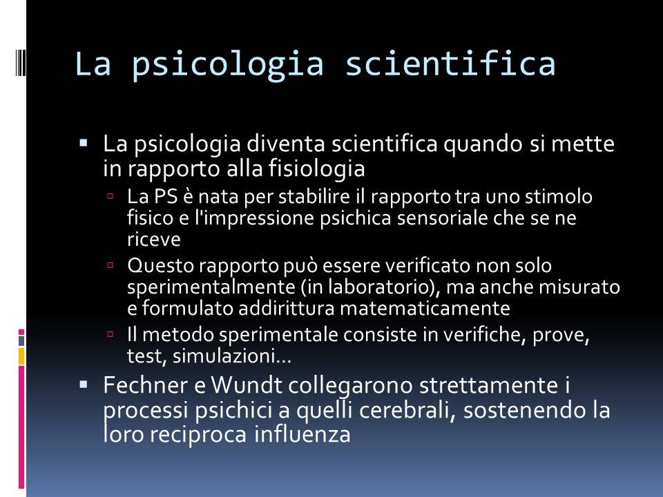 La psicologia scientifica La psicologia diventa scientifica quando si mette in rapporto alla fisiologia La PS è nata per stabilire il rapporto tra uno