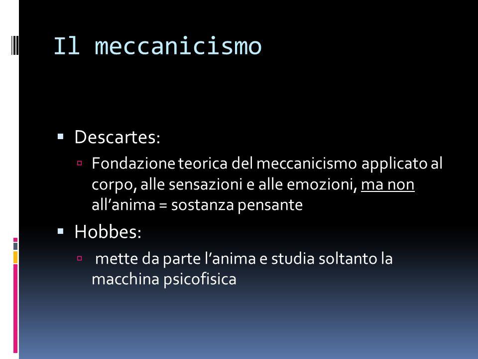 Il meccanicismo Descartes: Fondazione teorica del meccanicismo applicato al corpo, alle sensazioni e alle emozioni, ma non allanima = sostanza pensant