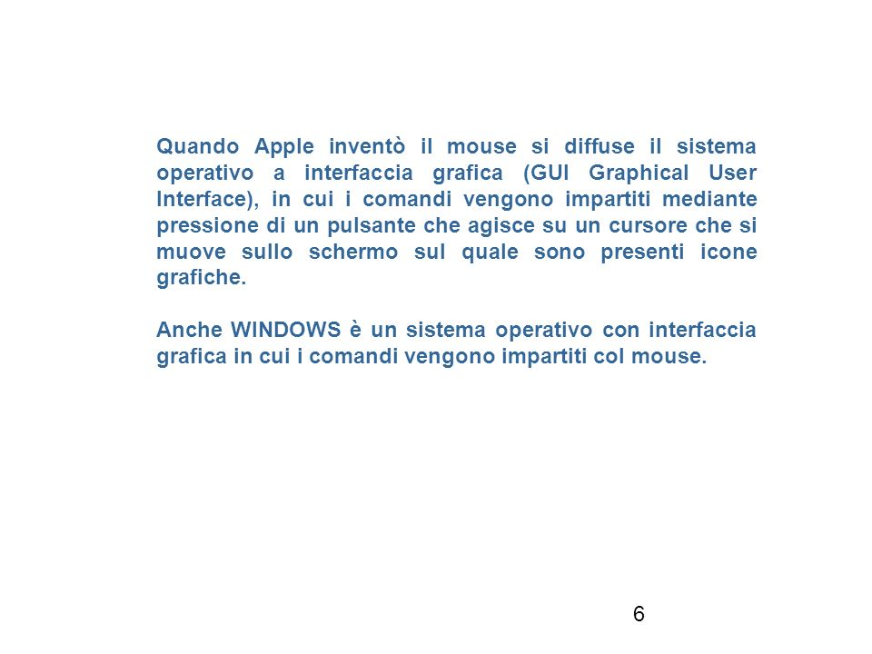 6 Quando Apple inventò il mouse si diffuse il sistema operativo a interfaccia grafica (GUI Graphical User Interface), in cui i comandi vengono impartiti mediante pressione di un pulsante che agisce su un cursore che si muove sullo schermo sul quale sono presenti icone grafiche.