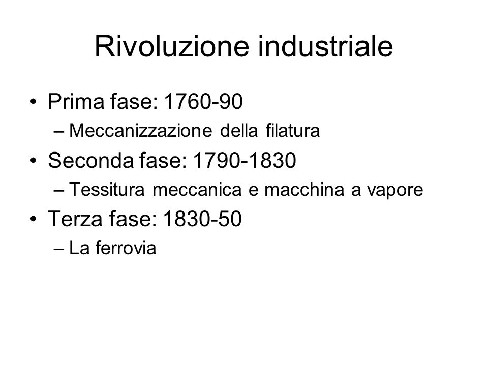 Rivoluzione industriale Prima fase: 1760-90 –Meccanizzazione della filatura Seconda fase: 1790-1830 –Tessitura meccanica e macchina a vapore Terza fas