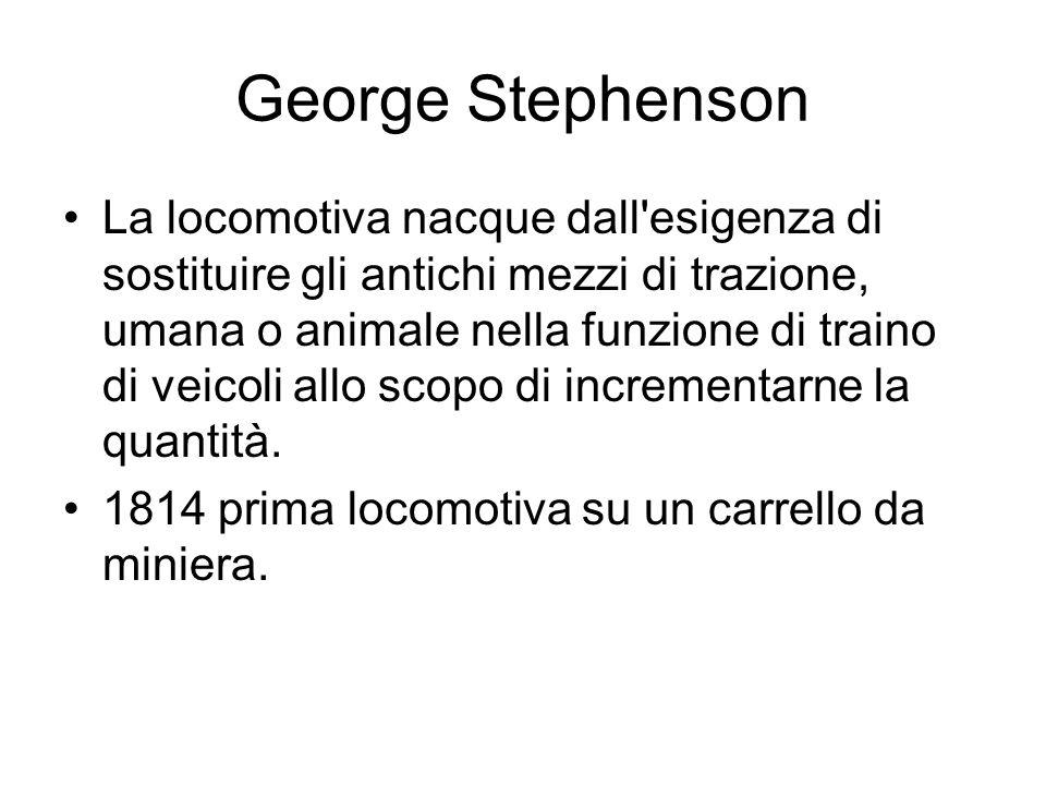 George Stephenson La locomotiva nacque dall'esigenza di sostituire gli antichi mezzi di trazione, umana o animale nella funzione di traino di veicoli