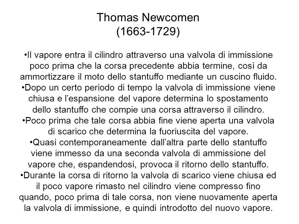 Thomas Newcomen (1663-1729) Il vapore entra il cilindro attraverso una valvola di immissione poco prima che la corsa precedente abbia termine, così da