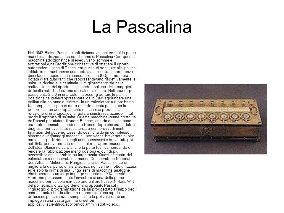 La Pascalina Nel 1642 Blaise Pascal,a soli diciannove anni,costruì la prima macchina addizionatrice con il nome di Pascalina.Con questa macchina addiz
