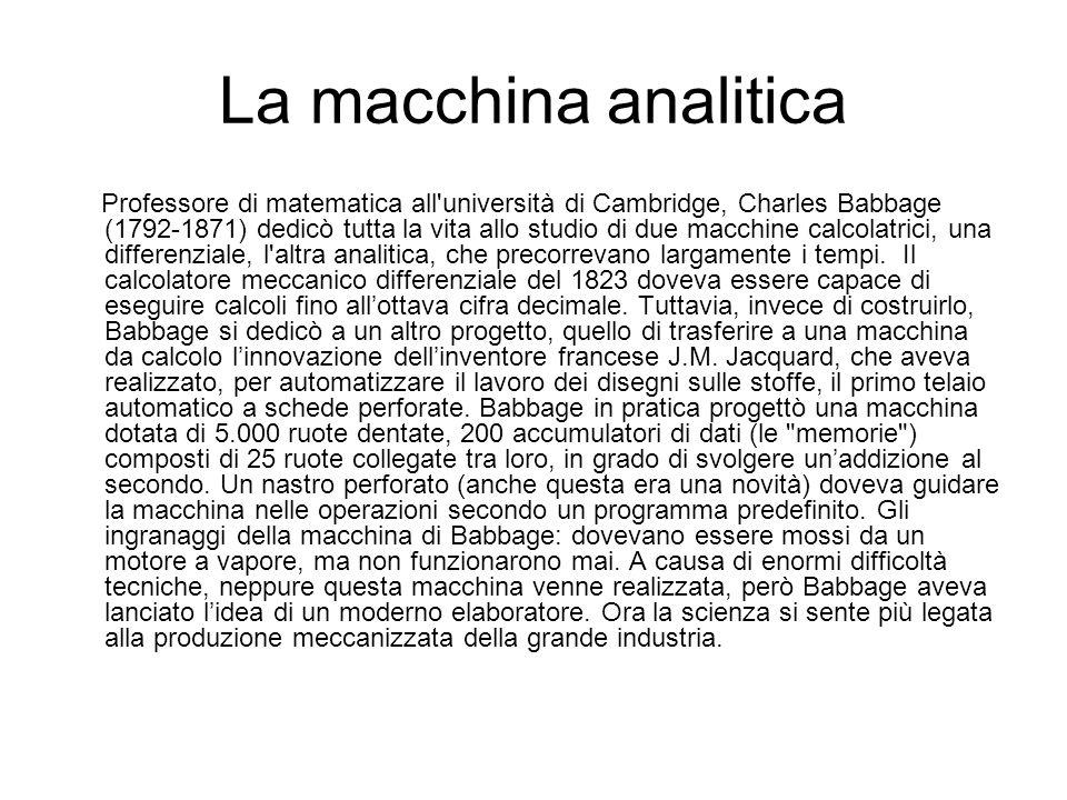 La macchina analitica Professore di matematica all'università di Cambridge, Charles Babbage (1792-1871) dedicò tutta la vita allo studio di due macchi