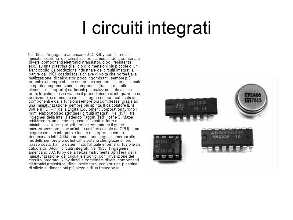 I circuiti integrati Nel 1958, l'ingegnere americano J.C. Kilby aprì l'era della miniaturizzazione dei circuiti elettronici riuscendo a combinare dive