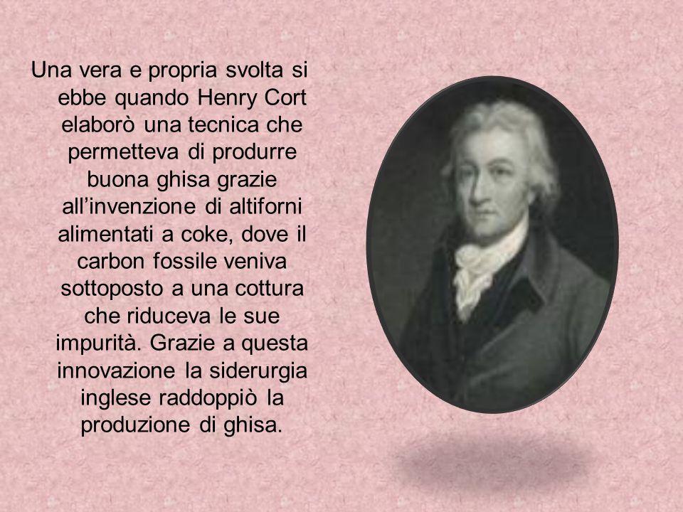 Una vera e propria svolta si ebbe quando Henry Cort elaborò una tecnica che permetteva di produrre buona ghisa grazie allinvenzione di altiforni alime