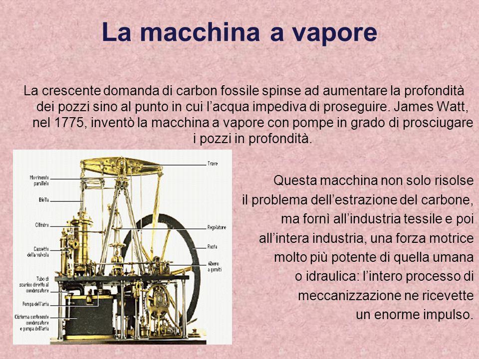 La macchina a vapore La crescente domanda di carbon fossile spinse ad aumentare la profondità dei pozzi sino al punto in cui lacqua impediva di proseg