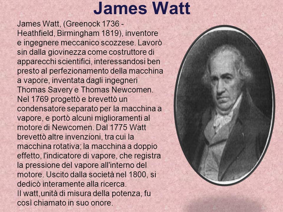 James Watt James Watt, (Greenock 1736 - Heathfield, Birmingham 1819), inventore e ingegnere meccanico scozzese. Lavorò sin dalla giovinezza come costr