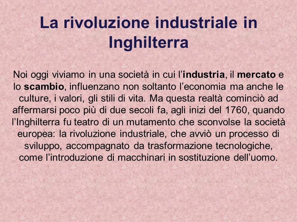 La rivoluzione industriale in Inghilterra Noi oggi viviamo in una società in cui lindustria, il mercato e lo scambio, influenzano non soltanto leconom