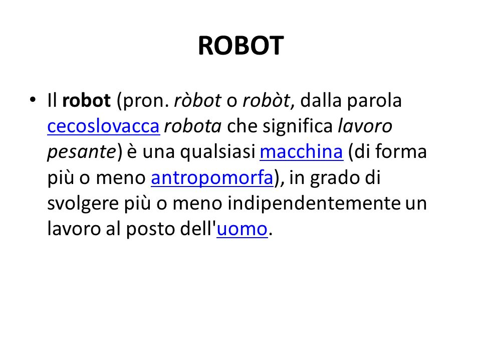 Il robot (pron. ròbot o robòt, dalla parola cecoslovacca robota che significa lavoro pesante) è una qualsiasi macchina (di forma più o meno antropomor