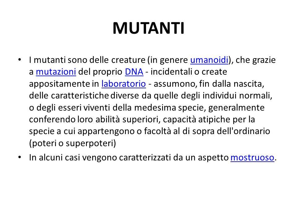 MUTANTI I mutanti sono delle creature (in genere umanoidi), che grazie a mutazioni del proprio DNA - incidentali o create appositamente in laboratorio