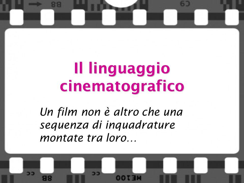 Il linguaggio cinematografico Un film non è altro che una sequenza di inquadrature montate tra loro…